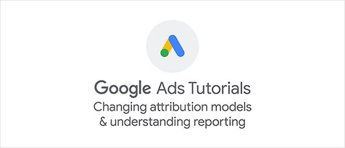 Google Ads: Changing Attribution Models & Understanding Reporting