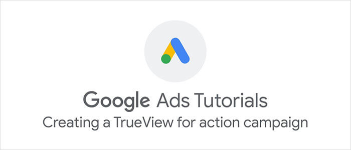 Google Ads: Creating a Trueview for Action Campaign